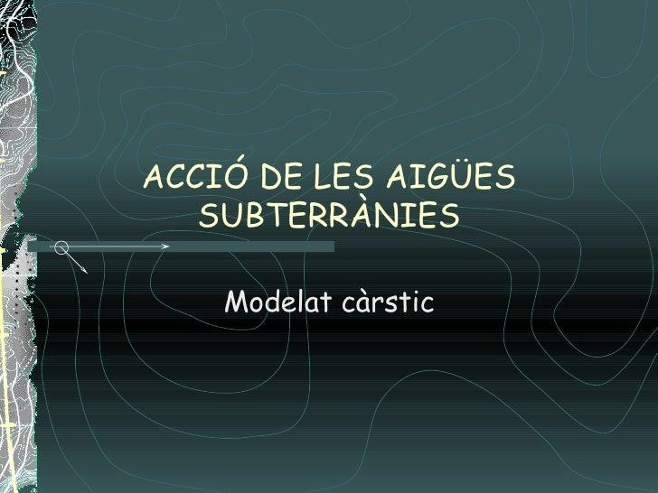 ACCIÓ DE LES AIGÜES SUBTERRÀNIES Modelat càrstic