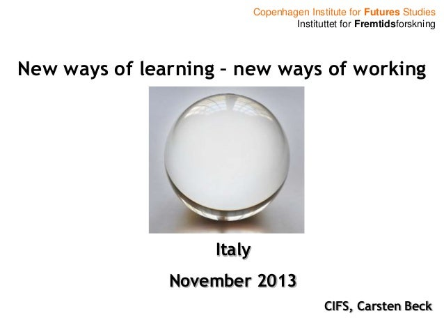Copenhagen Institute for Futures Studies Instituttet for Fremtidsforskning  New ways of learning – new ways of working  It...