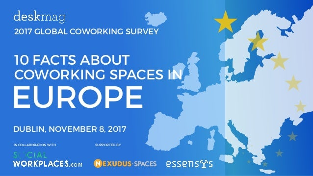 2017 GLOBAL COWORKING SURVEY EUROPE 10 FACTS ABOUT COWORKING SPACES IN DUBLIN, NOVEMBER 8, 2017 IN COLLABORATION WITH SUPP...