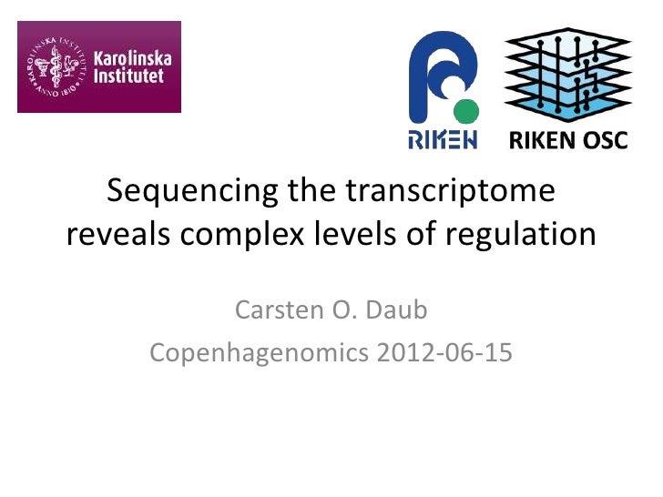Sequencing the transcriptomereveals complex levels of regulation           Carsten O. Daub     Copenhagenomics 2012-06-15