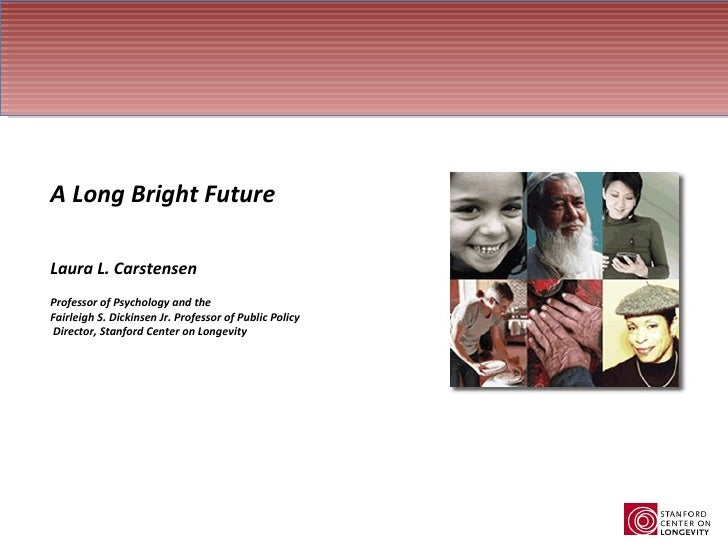 A Long Bright Future Laura L. Carstensen Professor of Psychology and the  Fairleigh S. Dickinsen Jr. Professor of Public P...