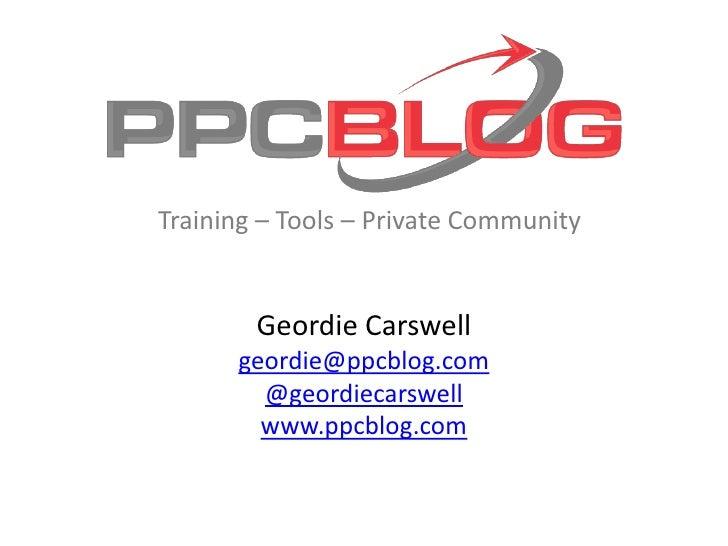 Geordie Carswell<br />geordie@ppcblog.com<br />@geordiecarswell<br />www.ppcblog.com<br />Training – Tools – Private Commu...