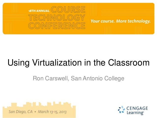 Using Virtualization in the Classroom      Ron Carswell, San Antonio College