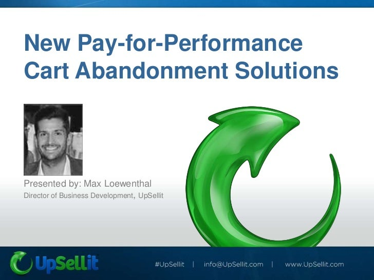 New Pay-for-PerformanceCart Abandonment SolutionsPresented by: Max LoewenthalDirector of Business Development, UpSellit