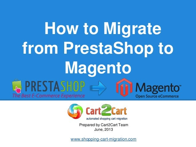 How to Migratefrom PrestaShop toMagentoPrepared by Cart2Cart TeamJune, 2013www.shopping-cart-migration.com