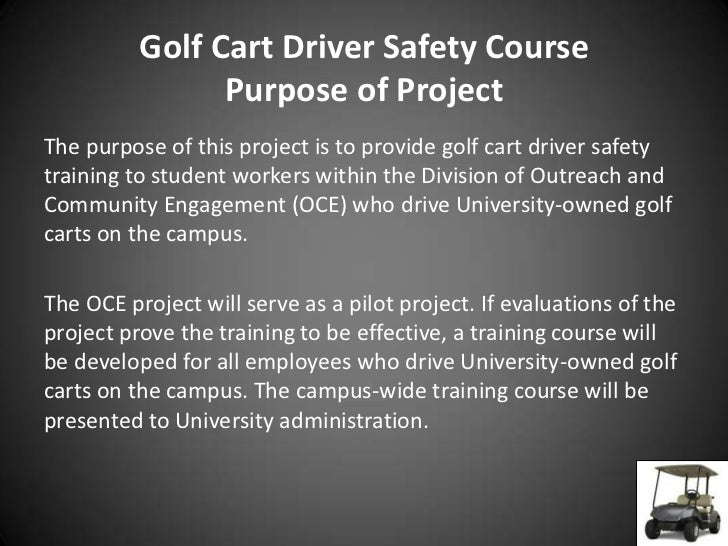 Golf Cart Driver Safety Course                Purpose of ProjectThe purpose of this project is to provide golf cart driver...