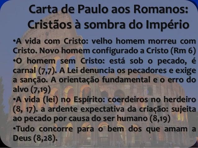 Carta de Paulo aos Romanos: Cristãos à sombra do Império •A vida com Cristo: velho homem morreu com Cristo. Novo homem con...