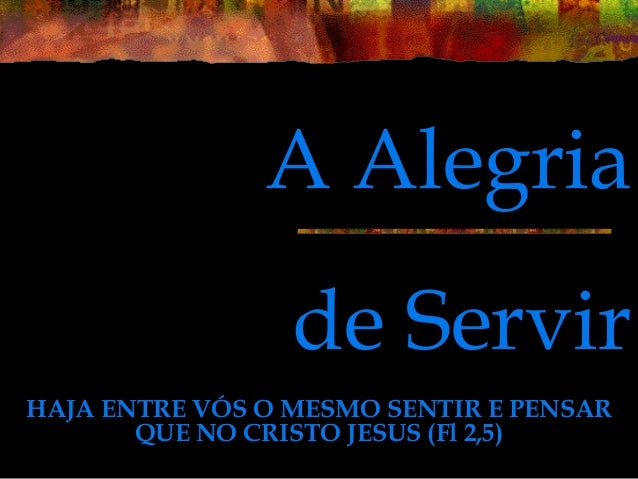 de Servir HAJA ENTRE VÓS O MESMO SENTIR E PENSAR QUE NO CRISTO JESUS (Fl 2,5) A Alegria