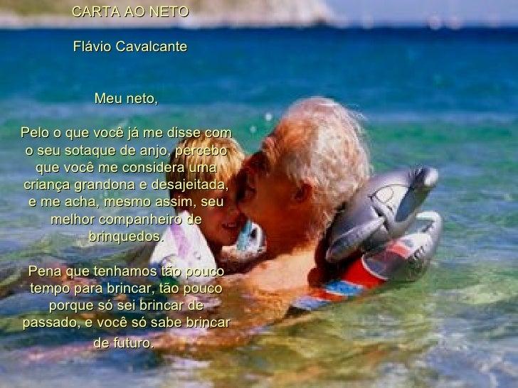 CARTA AO NETO      Flávio Cavalcante Meu neto, Pelo o que você já me disse com o seu sotaque de anjo, percebo q...