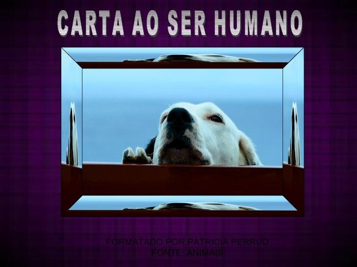 CARTA AO SER HUMANO FORMATADO POR PATRICIA PERRUD FONTE: ANIMAIS