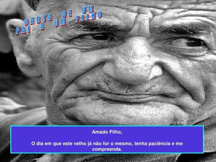 • Amado Filho,• O dia em que este velho já não for o  mesmo, tenha paciência e me  compreenda.                            ...
