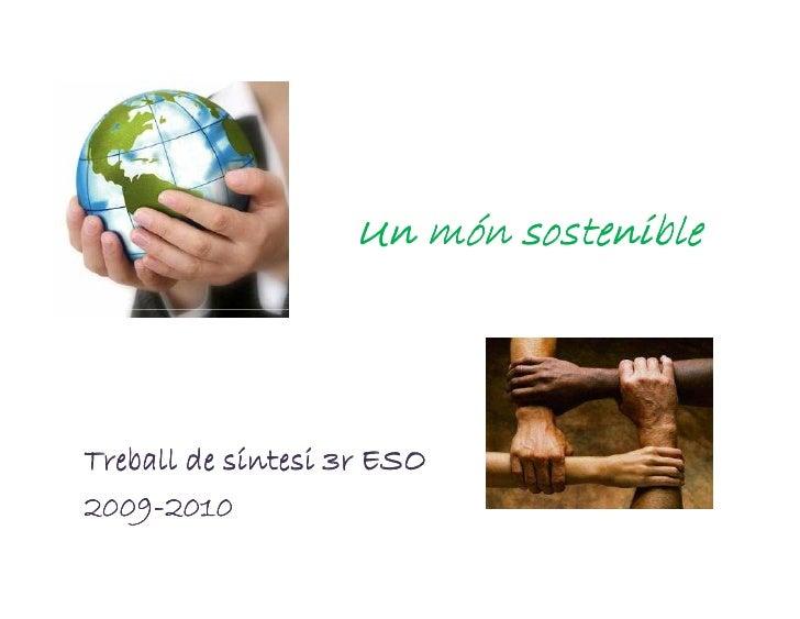 Un món sostenible    Treball de síntesi 3r ESO 2009- 2009-2010