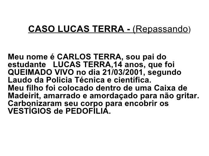 CASO LUCAS TERRA -  (Repassando ) Meu nome é CARLOS TERRA, sou pai do estudante  LUCAS TERRA,14 anos, que foi QUEIMADO VIV...