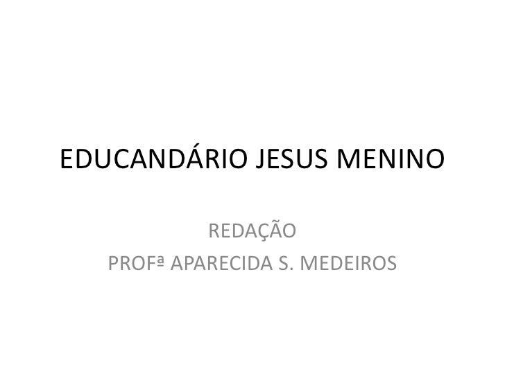 EDUCANDÁRIO JESUS MENINO           REDAÇÃO  PROFª APARECIDA S. MEDEIROS
