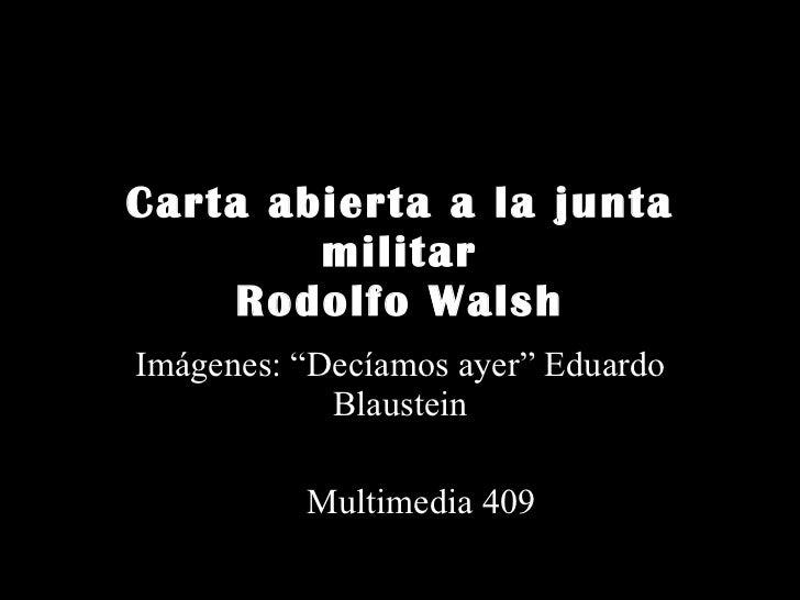 "Carta abierta a la junta militar Rodolfo Walsh Imágenes: ""Decíamos ayer"" Eduardo Blaustein Multimedia 409"