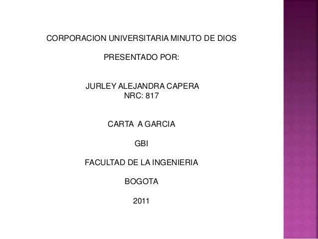 CORPORACION UNIVERSITARIA MINUTO DE DIOS PRESENTADO POR: JURLEY ALEJANDRA CAPERA NRC: 817 CARTA A GARCIA GBI FACULTAD DE L...
