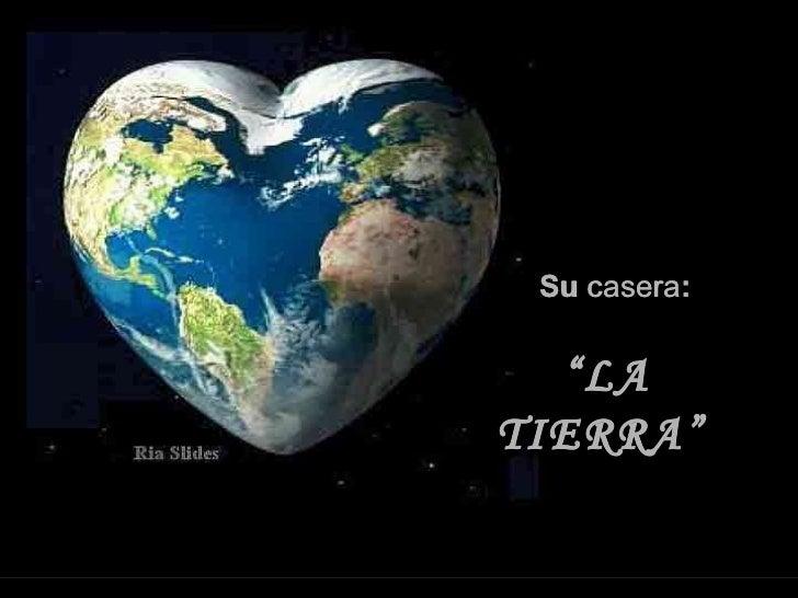 """Su  casera : """" LA TIERRA"""""""