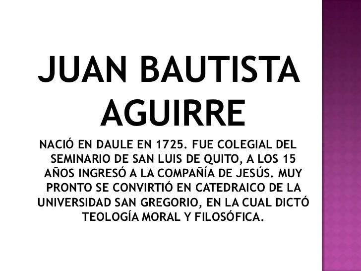 JUAN BAUTISTA   AGUIRRENACIÓ EN DAULE EN 1725. FUE COLEGIAL DEL  SEMINARIO DE SAN LUIS DE QUITO, A LOS 15 AÑOS INGRESÓ A L...