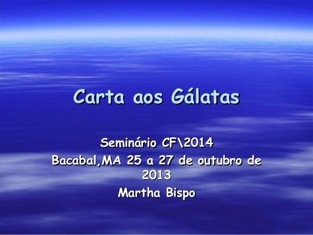 Carta aos Gálatas Seminário CF2014 Bacabal,MA 25 a 27 de outubro de 2013 Martha Bispo