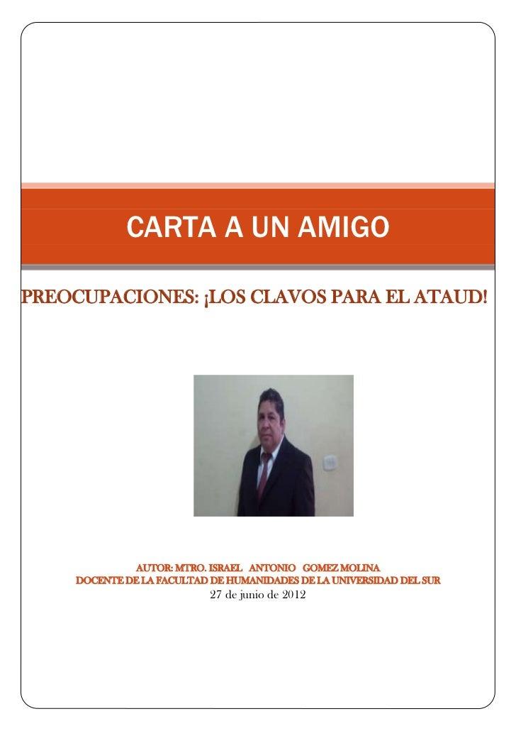 CARTA A UN AMIGOPREOCUPACIONES: ¡LOS CLAVOS PARA EL ATAUD!              AUTOR: MTRO. ISRAEL ANTONIO GOMEZ MOLINA    DOCENT...