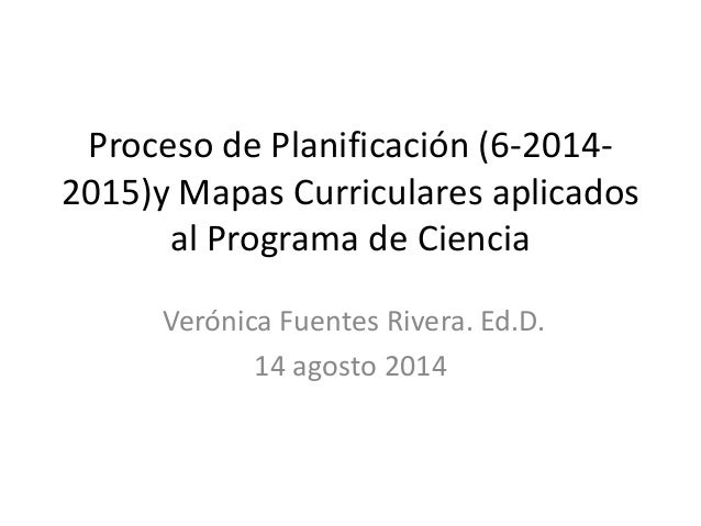 Proceso de Planificación (6-2014- 2015)y Mapas Curriculares aplicados al Programa de Ciencia Verónica Fuentes Rivera. Ed.D...