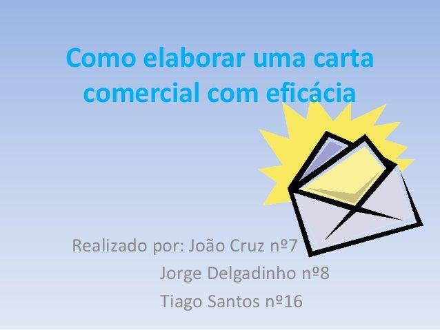 Como elaborar uma carta comercial com eficácia  Realizado por: João Cruz nº7 Jorge Delgadinho nº8 Tiago Santos nº16