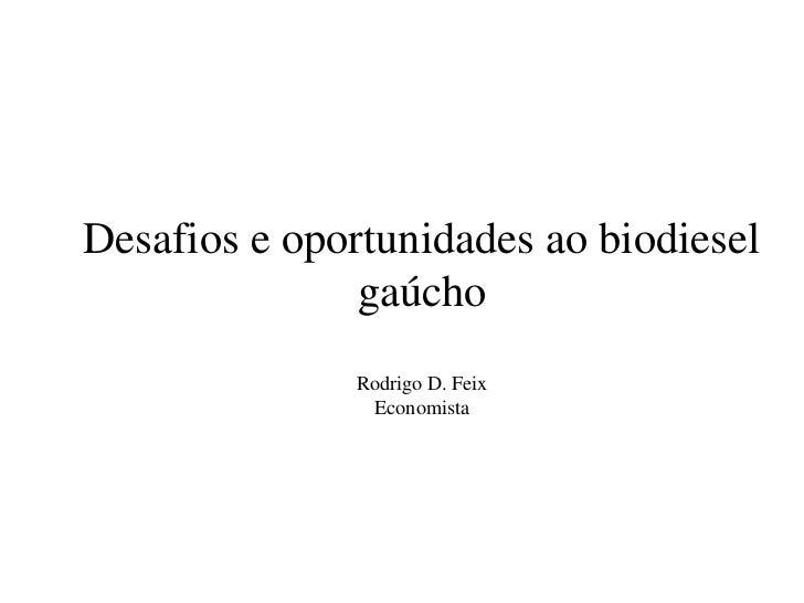 Desafios e oportunidades ao biodiesel               gaúcho              Rodrigo D. Feix               Economista