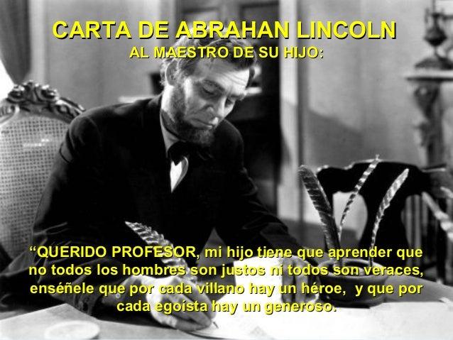 """CARTA DE ABRAHAN LINCOLN             AL MAESTRO DE SU HIJO:""""QUERIDO PROFESOR, mi hijo tiene que aprender queno todos los h..."""