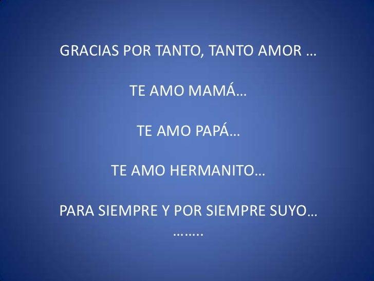 GRACIAS POR TANTO, TANTO AMOR …<br />TE AMO MAMÁ…<br />TE AMO PAPÁ…<br />TE AMO HERMANITO…<br />PARA SIEMPRE Y POR SIEMPRE...