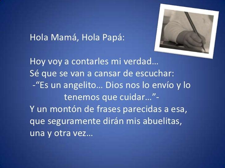 """Hola Mamá, Hola Papá:<br />Hoy voy a contarles mi verdad… <br />Sé que se van a cansar de escuchar: <br /><ul><li>""""Es un a..."""