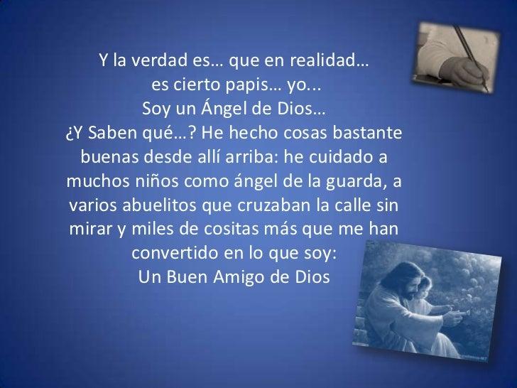 Y la verdad es… que en realidad…<br /> es cierto papis… yo...<br />Soy un Ángel de Dios…<br />¿Y Saben qué…? He hecho cosa...