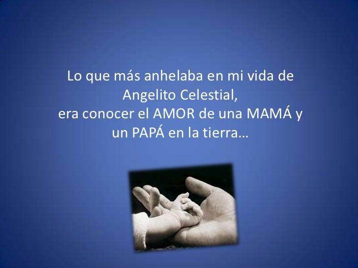 Lo que más anhelaba en mi vida de Angelito Celestial, <br />era conocer el AMOR de una MAMÁ y un PAPÁ en la tierra… <br />