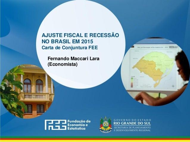 www.fee.rs.gov.br AJUSTE FISCAL E RECESSÃO NO BRASIL EM 2015 Carta de Conjuntura FEE Fernando Maccari Lara (Economista)