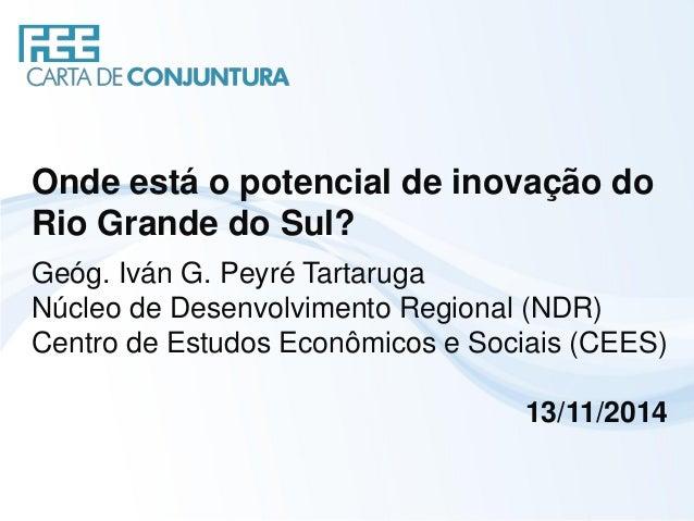 Onde está o potencial de inovação do Rio Grande do Sul?  Geóg. Iván G. Peyré Tartaruga  Núcleo de Desenvolvimento Regional...