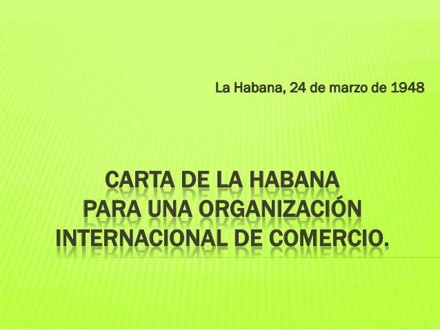 La Habana, 24 de marzo de 1948  CARTA DE LA HABANA PARA UNA ORGANIZACIÓN INTERNACIONAL DE COMERCIO.