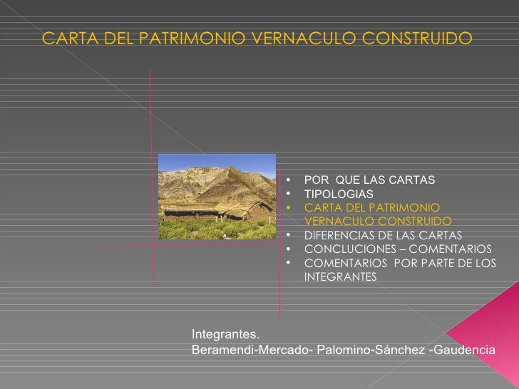 CARTA DEL PATRIMONIO VERNACULO CONSTRUIDO Integrantes. Beramendi-Mercado- Palomino-Sánchez -Gaudencia  <ul><li>POR  QUE LA...