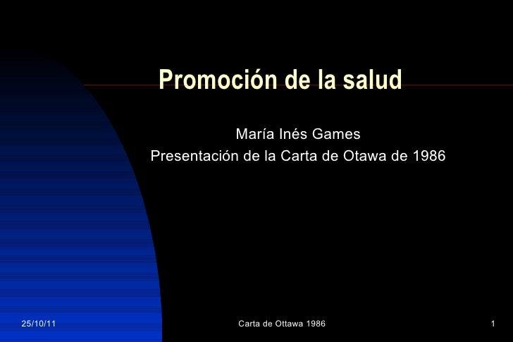 Promoción de la salud María Inés Games Presentación de la Carta de Otawa de 1986 25/10/11 Carta de Ottawa 1986