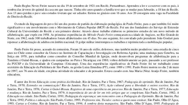 Paulo Reglus Neves Freire nasceu no dia 19 de setembro de 1921 em Recife, Pernambuco. Aprendeu a ler e a escrever com os p...