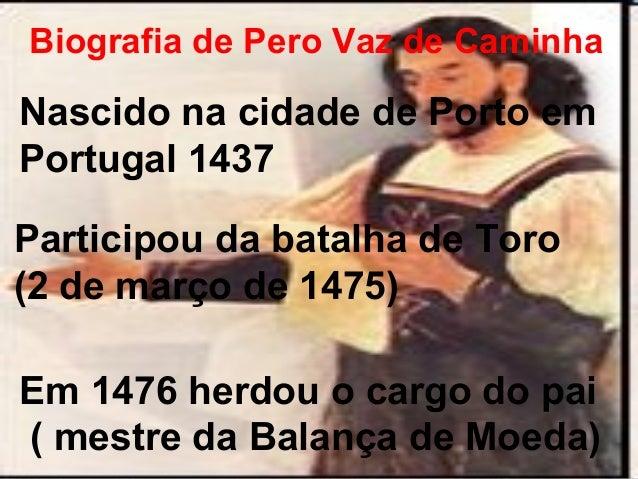 Biografia de Pero Vaz de Caminha  Nascido na cidade de Porto em  Portugal 1437  Participou da batalha de Toro  (2 de março...