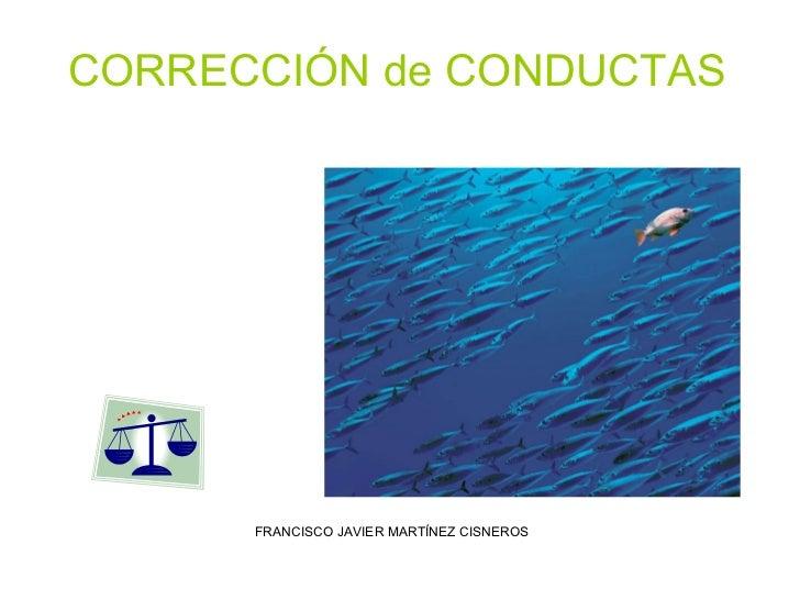 CORRECCIÓN de CONDUCTAS FRANCISCO JAVIER MARTÍNEZ CISNEROS