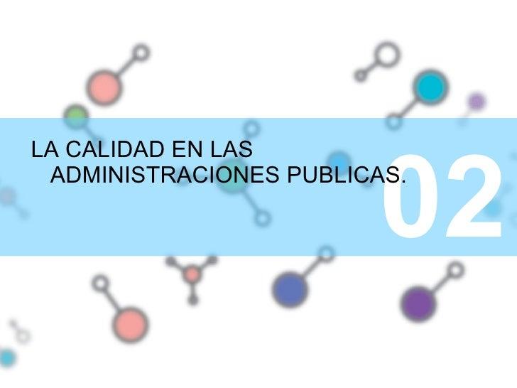 <ul><li>LA CALIDAD EN LAS ADMINISTRACIONES PUBLICAS. </li></ul>02 02