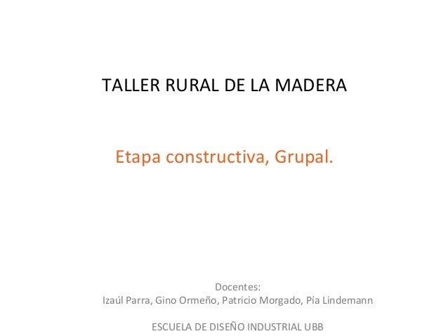 TALLER RURAL DE LA MADERA Etapa constructiva, Grupal.  Docentes: Izaúl Parra, Gino Ormeño, Patricio Morgado, Pía Lindemann...
