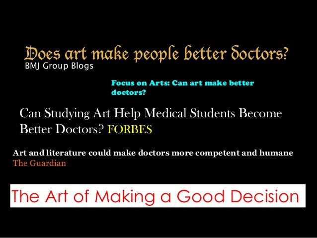 Does art make people better doctors? BMJ Group Blogs Art and literature could make doctors more competent and humane The G...