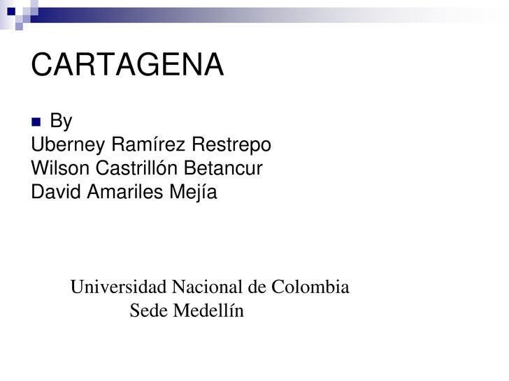 CARTAGENA<br />By<br />Uberney Ramírez Restrepo<br />Wilson Castrillón Betancur<br />David Amariles Mejía<br />        Uni...