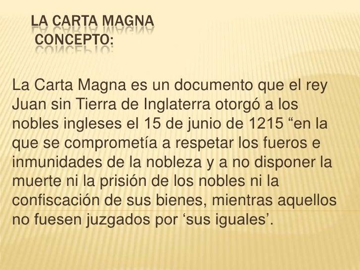 La carta magnaConcepto:<br /><br />La Carta Magna es un documento que el rey Juan sin Tierra de Inglaterra otorgó a los...