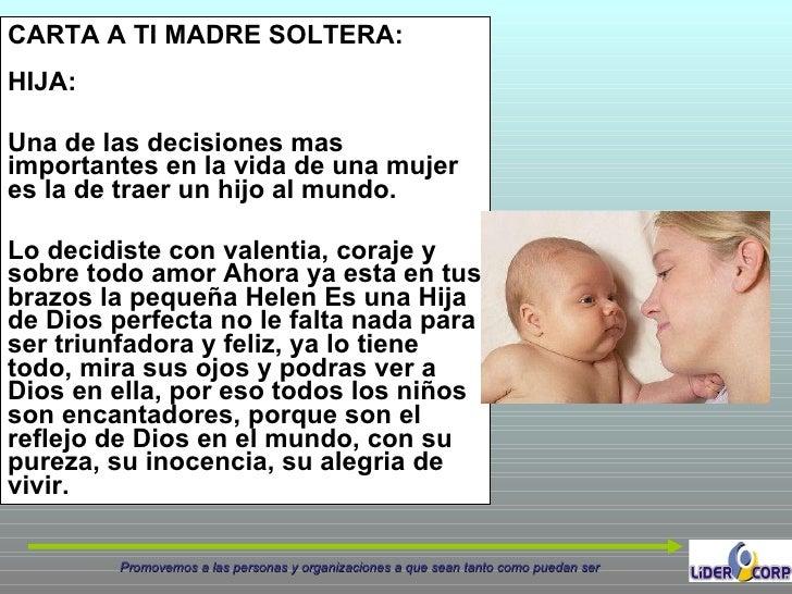 CARTA A TI MADRE SOLTERA: HIJA:  Una de las decisiones mas importantes en la vida de una mujer es la de traer un hijo al m...