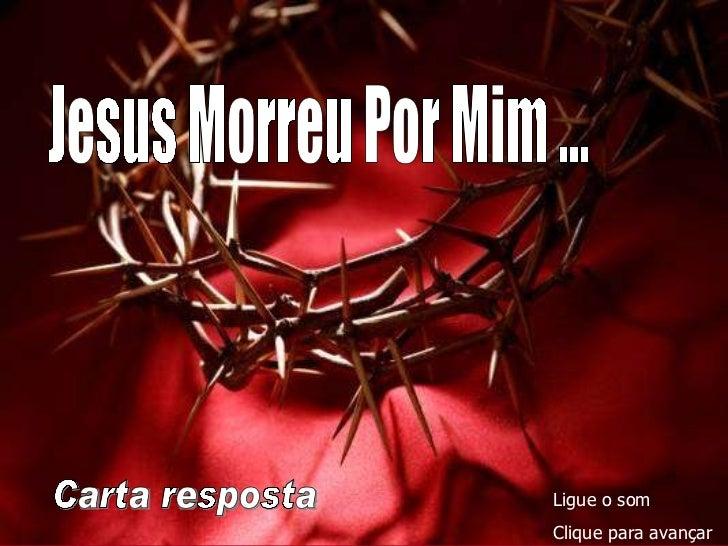 Carta resposta Ligue o som Clique para avançar Jesus Morreu Por Mim ...