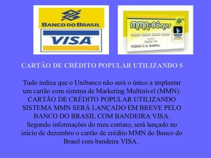 CARTÃO DE CRÉDITO POPULAR UTILIZANDO SISTEMA MMN   Tudo indica que o Unibanco não será o único a implantar um cartão com s...