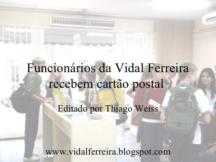 Funcionários da Vidal Ferreira   recebem cartão postal     Editado por Thiago Weiss   www.vidalferreira.blogspot.com