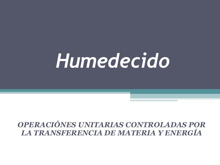 HumedecidoOPERACIÓNES UNITARIAS CONTROLADAS POR LA TRANSFERENCIA DE MATERIA Y ENERGÍA
